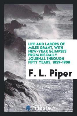 Life and Labors of Miles Grant, with New-Year Glimpses from His Daily Journal Through Fifty Years, 1859-1908 by F. L. piper