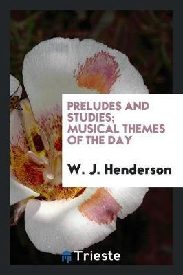 Preludes and Studies; Musical Themes of the Day by W.J. Henderson
