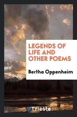 Legends of Life and Other Poems by Bertha Oppenheim