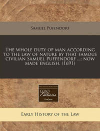 The Whole Duty of Man According to the Law of Nature by That Famous Civilian Samuel Puffendorf ...; Now Made English. (1691) by Samuel Pufendorf, Fre