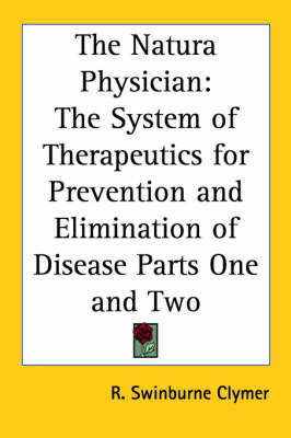 The Natura Physician: The System of Therapeutics for Prevention and Elimination of Disease Parts One and Two