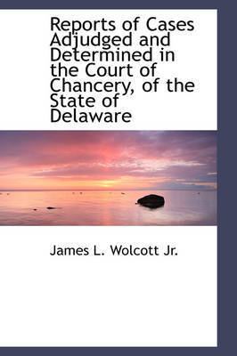Reports of Cases Adjudged and Determined in the Court of Chancery, of the State of Delaware by James L Wolcott, Jr.