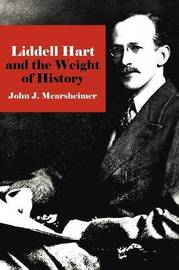 Liddell Hart and the Weight of History by John J Mearsheimer