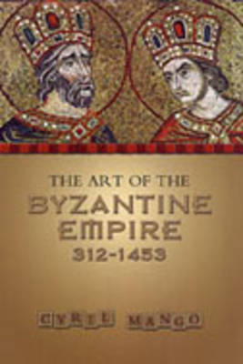 The Art of the Byzantine Empire, 312-1453 by Cyril Mango