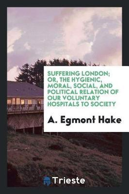 Suffering London; Or, the Hygienic, Moral, Social, and Political Relation of Our Voluntary Hospitals to Society by A Egmont Hake