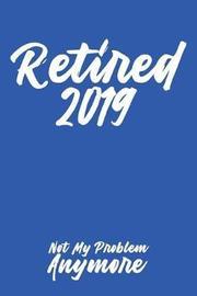 Retired 2019 Not My Problem Anymore by Leon Velez