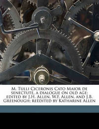M. Tulli Ciceronis Cato Maior de Senectute, a Dialogue on Old Age; Edited by J.H. Allen, W.F. Allen, and J.B. Greenough; Reedited by Katharine Allen by Joseph Henry Allen