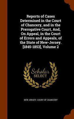 Reports of Cases Determined in the Court of Chancery, and in the Prerogative Court, And, on Appeal, in the Court of Errors and Appeals, of the State of New-Jersey. [1845-1853], Volume 2