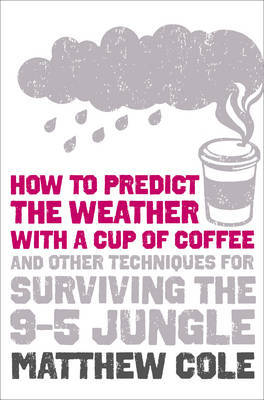 How to Predict the Weather with a Cup of Coffee: and Other Techniques for Surviving the 9-5 Jungle by Matthew Cole