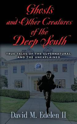 Ghosts and Other Creatures of the Deep South by David Middleton Edelen