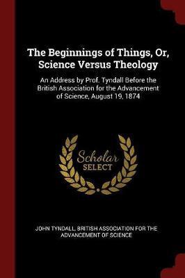 The Beginnings of Things, Or, Science Versus Theology by John Tyndall