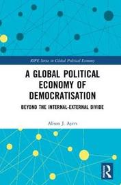 A Global Political Economy of Democratisation by Alison J. Ayers