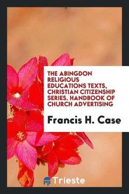 The Abingdon Religious Educations Texts, Christian Citizenship Series. Handbook of Church Advertising by Francis H Case
