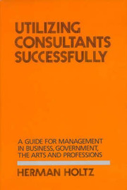 Utilizing Consultants Successfully by Herman R Holtz
