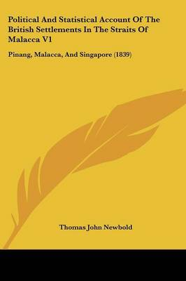 Political And Statistical Account Of The British Settlements In The Straits Of Malacca V1: Pinang, Malacca, And Singapore (1839) by Thomas John Newbold image