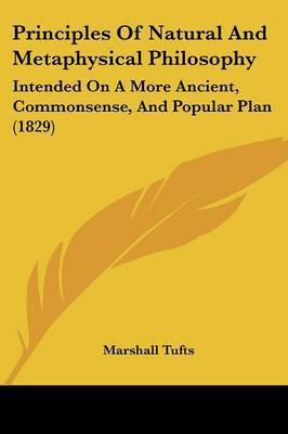 Principles Of Natural And Metaphysical Philosophy: Intended On A More Ancient, Commonsense, And Popular Plan (1829) by Marshall Tufts