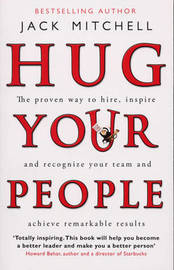 Hug Your People: The Proven Way to Hire, Inspire and Recognize Your Team and Achieve Remarkable Results by Jack Mitchell