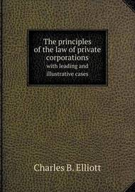 The Principles of the Law of Private Corporations with Leading and Illustrative Cases by Charles Burke Elliott