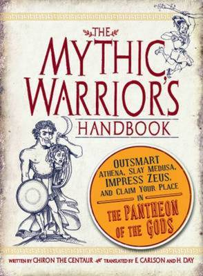The Mythic Warrior's Handbook: Outsmart Athena, Slay Medusa, Impress Zeus, and Claim Your Place in the Pantheon of the Gods by Chiron the Centaur