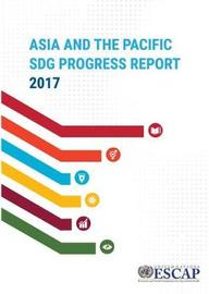 Asia and the Pacific SDG Progress Report 2017 by United Nations. Economic and Social Commission for Asia and the Pacific