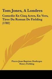 Tom Jones, A Londres: Comedie En Cinq Actes, En Vers, Tiree Du Roman De Fielding (1782) by Henry Fielding image