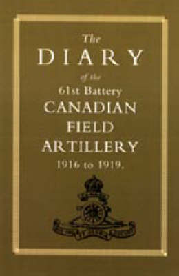 Diary of the 61st Battery Canadian Field Artillery 1916-1919 by Anon