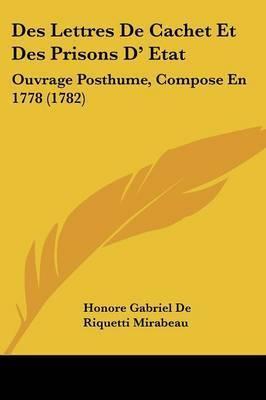 Des Lettres De Cachet Et Des Prisons D' Etat: Ouvrage Posthume, Compose En 1778 (1782) by Honore Gabriel De Riquetti Mirabeau