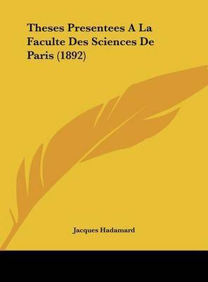 Theses Presentees a la Faculte Des Sciences de Paris (1892) by Jacques Hadamard