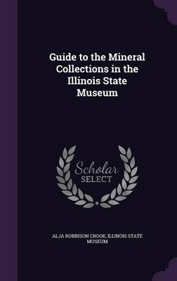 Guide to the Mineral Collections in the Illinois State Museum by Alja Robinson Crook