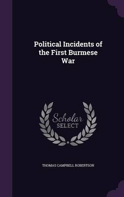 Political Incidents of the First Burmese War by Thomas Campbell Robertson image