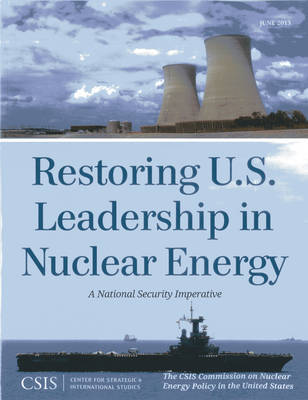 Restoring U.S. Leadership in Nuclear Energy by The CSIS Commission on Nuclear Energy Policy in the United States