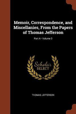Memoir, Correspondence, and Miscellanies, from the Papers of Thomas Jefferson; Volume 3; Part a by Thomas Jefferson