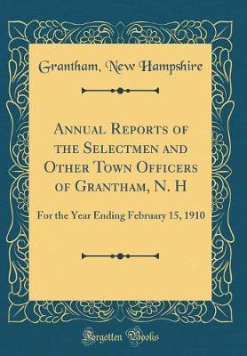 Annual Reports of the Selectmen and Other Town Officers of Grantham, N. H by Grantham New Hampshire