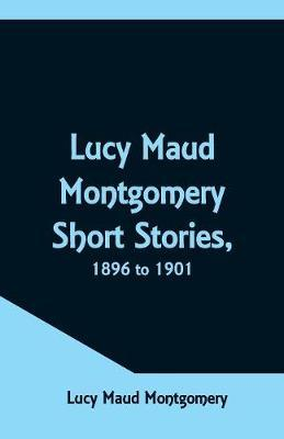 Lucy Maud Montgomery Short Stories, 1896 to 1901 by Lucy Maud Montgomery image