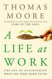 A Life at Work: The Joy of Discovering What You Were Born to Do by Thomas Moore image
