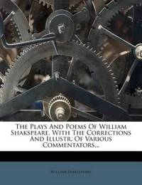 The Plays and Poems of William Shakspeare, with the Corrections and Illustr. of Various Commentators... by William Shakespeare