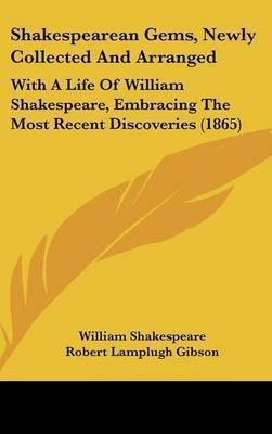 Shakespearean Gems, Newly Collected And Arranged: With A Life Of William Shakespeare, Embracing The Most Recent Discoveries (1865) by William Shakespeare