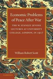 Economic Problems of Peace after War: Volume 1 by William Robert Scott