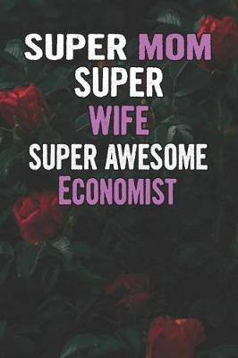 Super Mom Super Wife Super Awesome Economist by Unikomom Publishing