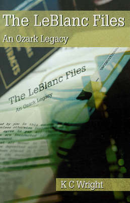 The LeBlanc Files: An Ozark Legacy by K C Wright