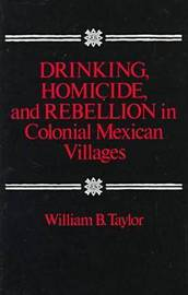 Drinking, Homicide, and Rebellion in Colonial Mexican Villages by William B Taylor