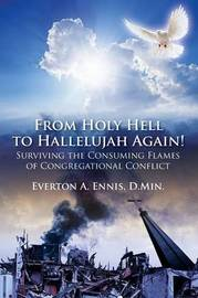 From Holy Hell to Hallelujah Again! Surviving the Consuming Flames of Congregational Conflict by Everton a Ennis Dmin