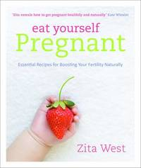 Eat Yourself Pregnant: Essential Recipes for Boosting Your Fertility Naturally by Zita West