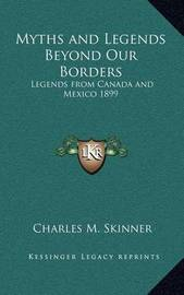 Myths and Legends Beyond Our Borders: Legends from Canada and Mexico 1899 by Charles M Skinner