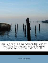 Annals of the Kingdom of Ireland by the Four Masters from the Earliest Period to the Year 1616, Vol. III by John O'Donovan