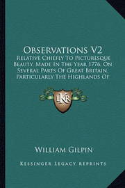 Observations V2 Observations V2: Relative Chiefly to Picturesque Beauty, Made in the Year 177relative Chiefly to Picturesque Beauty, Made in the Year 1776, on Several Parts of Great Britain, Particularly the Highl6, on Several Parts of Great Britain, Part by William Gilpin