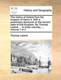 The History of Ireland from the Invasion of Henry II. with a Preliminary Discourse on the Ancient State of That Kingdom. by Thomas Leland, ... in Three Volumes. ... Volume 1 of 3 by Thomas Leland