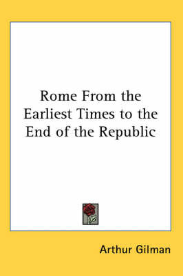Rome From the Earliest Times to the End of the Republic by Arthur Gilman image
