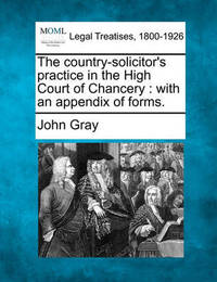 The Country-Solicitor's Practice in the High Court of Chancery by John Gray