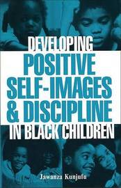 Developing Positive Self-Images & Discipline in Black Children by Jawanza Kunjufu